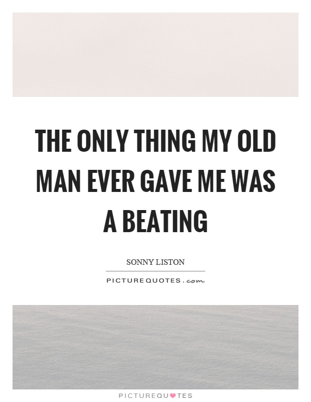 The only thing my old man ever gave me was a beating Picture Quote #1