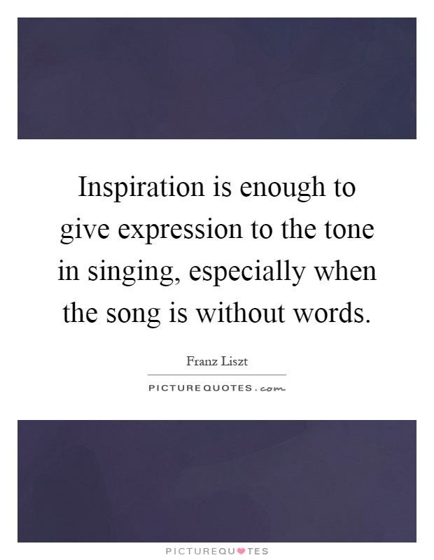 Inspiration is enough to give expression to the tone in singing, especially when the song is without words Picture Quote #1