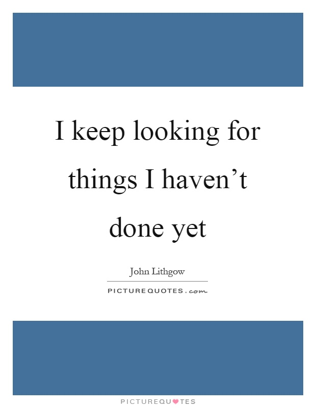 I keep looking for things I haven't done yet Picture Quote #1