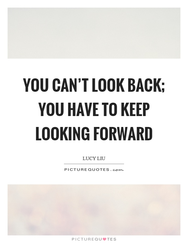 You Can't Look Back You Have To Keep Looking Forward Picture Quotes Extraordinary Looking Forward Quotes