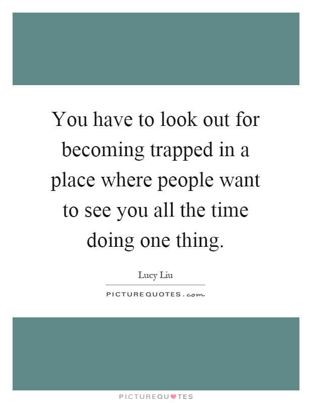 You have to look out for becoming trapped in a place where people want to see you all the time doing one thing Picture Quote #1
