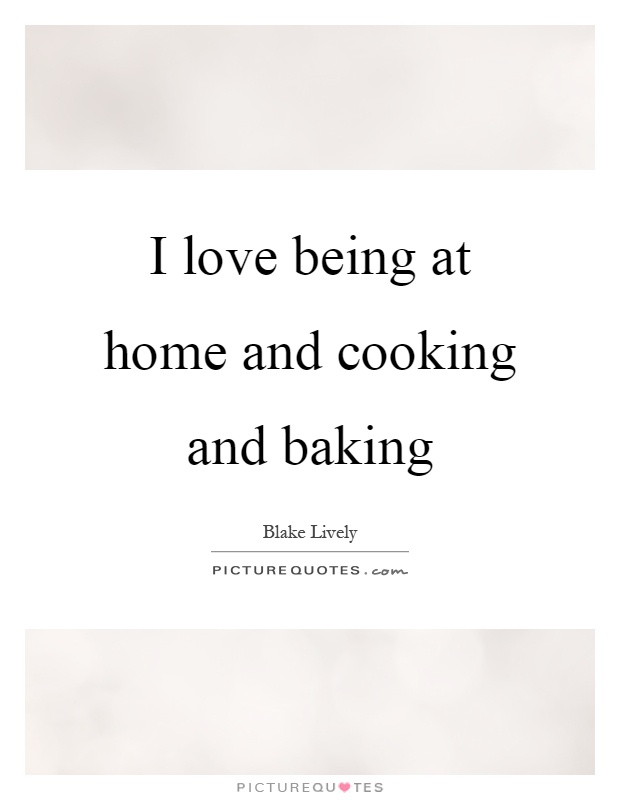 I Love Being At Home And Cooking And Baking Picture Quotes