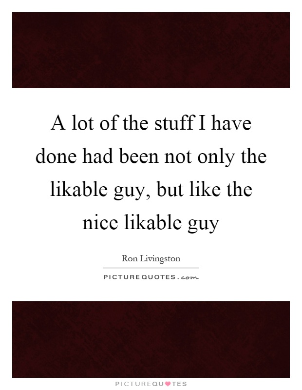 A lot of the stuff I have done had been not only the likable guy, but like the nice likable guy Picture Quote #1
