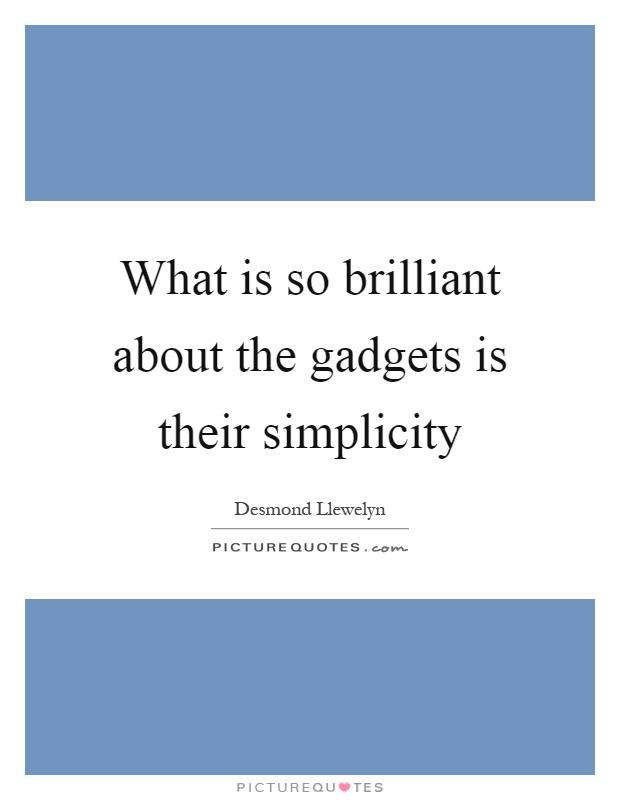 What is so brilliant about the gadgets is their simplicity Picture Quote #1