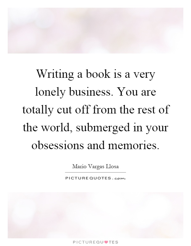 Writing a book is a very lonely business. You are totally cut off from the rest of the world, submerged in your obsessions and memories Picture Quote #1
