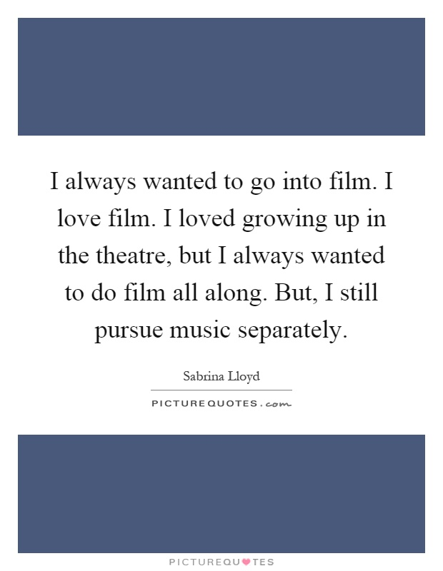 I always wanted to go into film. I love film. I loved growing up in the theatre, but I always wanted to do film all along. But, I still pursue music separately Picture Quote #1