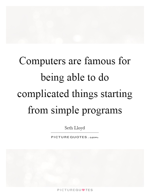 Computers are famous for being able to do complicated things starting from simple programs Picture Quote #1