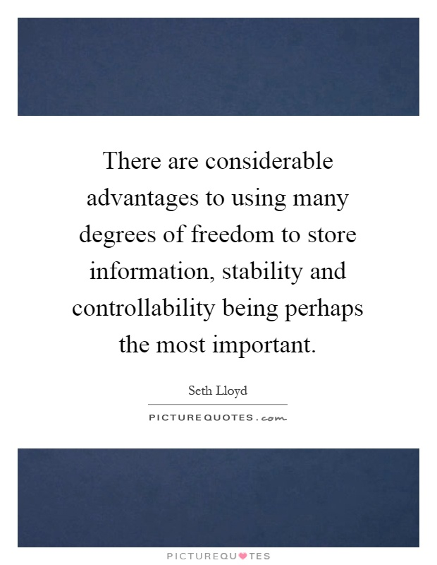 There are considerable advantages to using many degrees of freedom to store information, stability and controllability being perhaps the most important Picture Quote #1