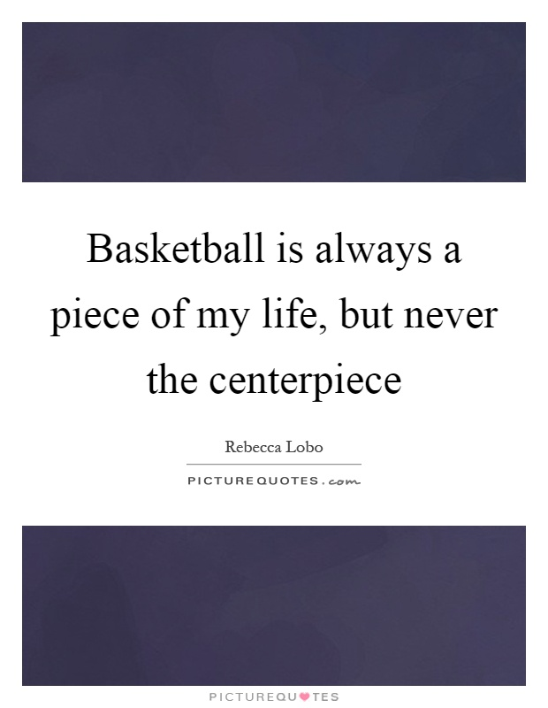 Basketball is always a piece of my life, but never the centerpiece Picture Quote #1