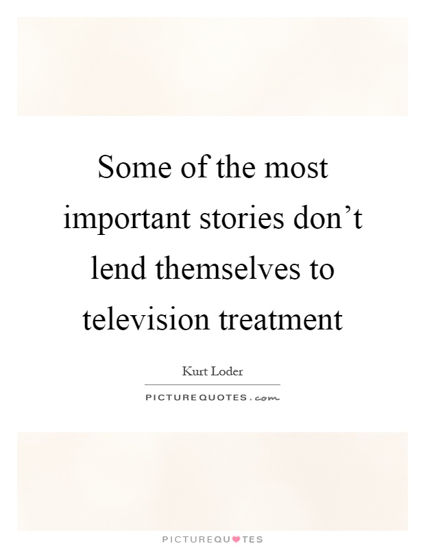 Some of the most important stories don't lend themselves to television treatment Picture Quote #1