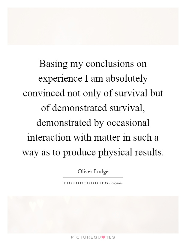 Basing my conclusions on experience I am absolutely convinced not only of survival but of demonstrated survival, demonstrated by occasional interaction with matter in such a way as to produce physical results Picture Quote #1