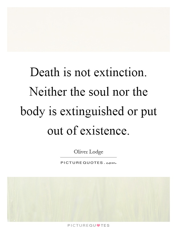 Death is not extinction. Neither the soul nor the body is extinguished or put out of existence Picture Quote #1