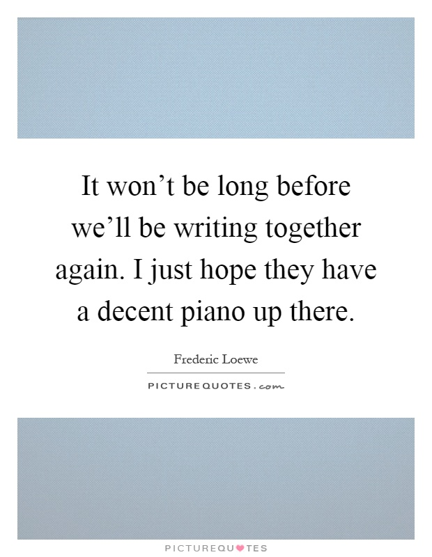 It won't be long before we'll be writing together again. I just hope they have a decent piano up there Picture Quote #1