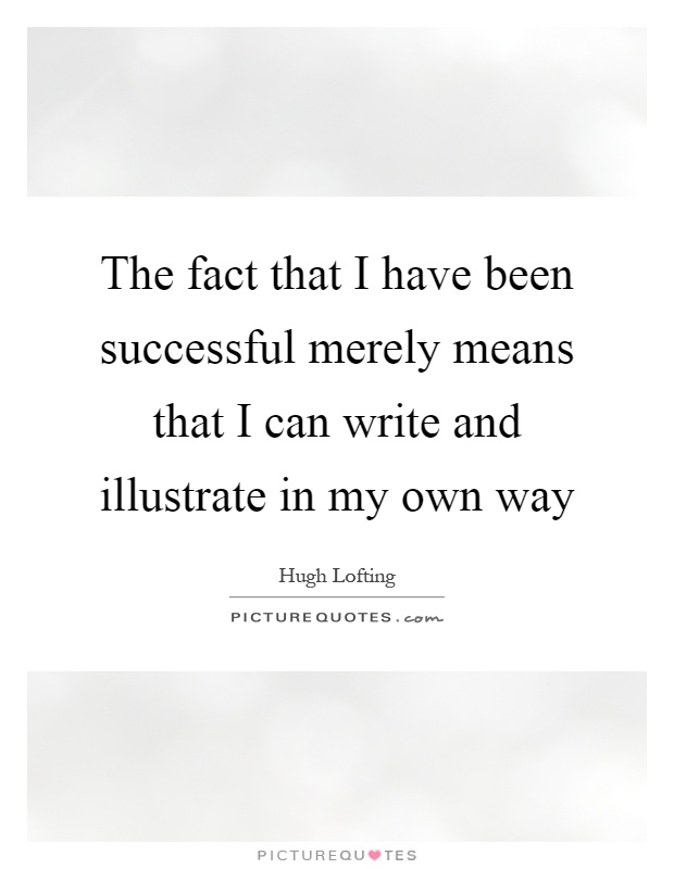 The fact that I have been successful merely means that I can write and illustrate in my own way Picture Quote #1