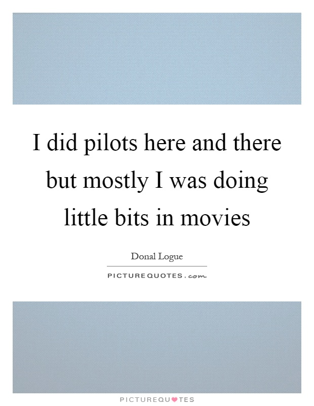 I did pilots here and there but mostly I was doing little bits in movies Picture Quote #1