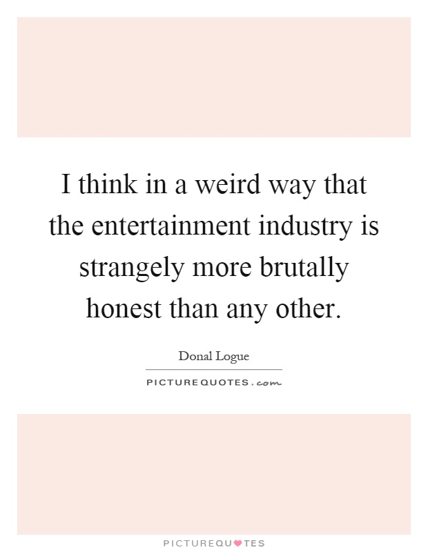 I think in a weird way that the entertainment industry is strangely more brutally honest than any other Picture Quote #1