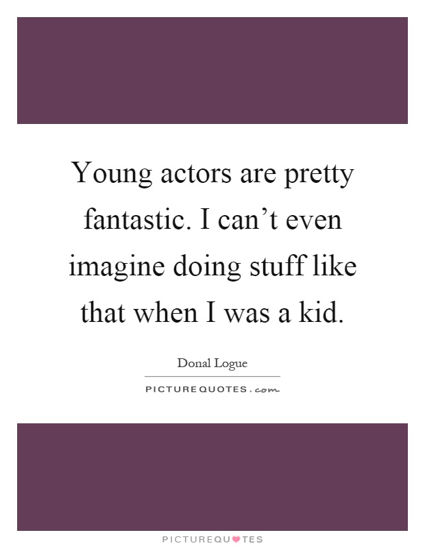 Young actors are pretty fantastic. I can't even imagine doing stuff like that when I was a kid Picture Quote #1
