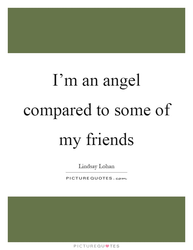I'm an angel compared to some of my friends Picture Quote #1
