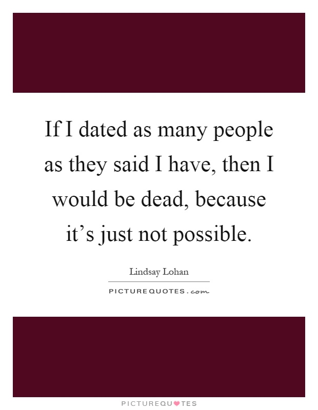 If I dated as many people as they said I have, then I would be dead, because it's just not possible Picture Quote #1