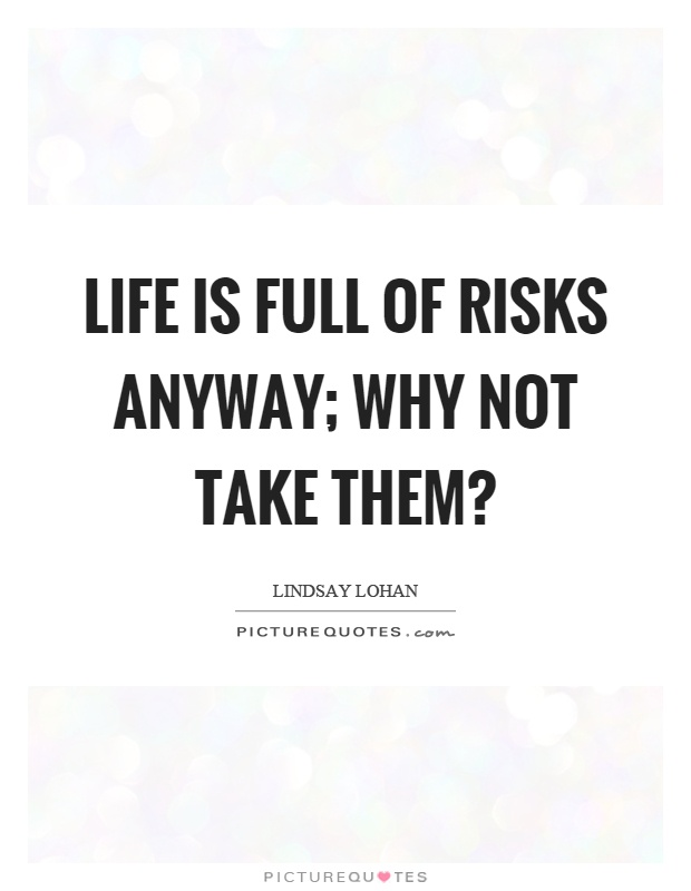Life is full of risks anyway; why not take them? Picture Quote #1