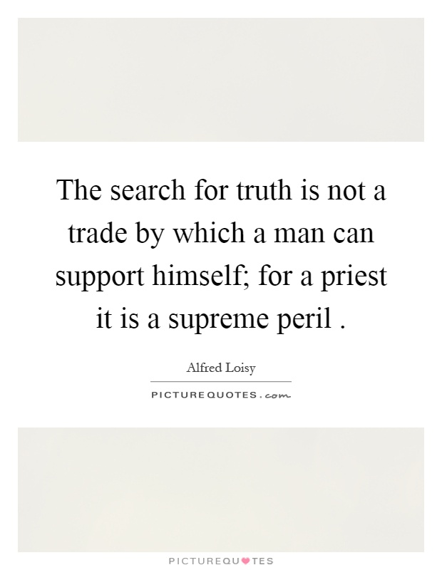 The search for truth is not a trade by which a man can support himself; for a priest it is a supreme peril Picture Quote #1