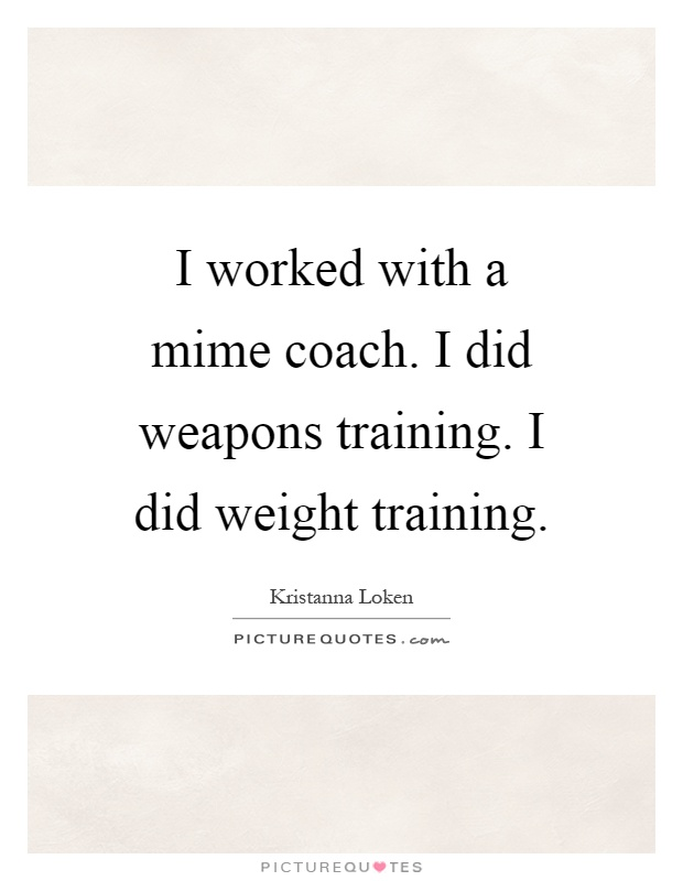 I worked with a mime coach. I did weapons training. I did weight training Picture Quote #1