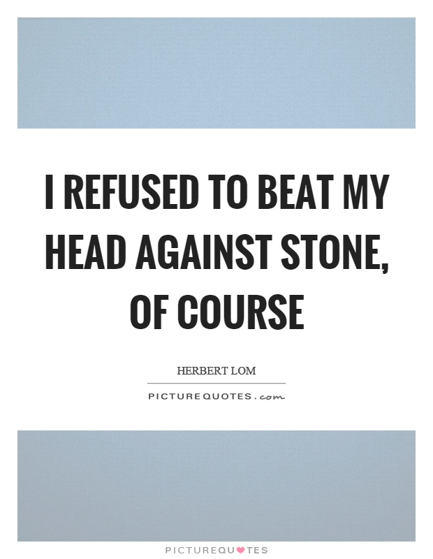 I refused to beat my head against stone, of course Picture Quote #1