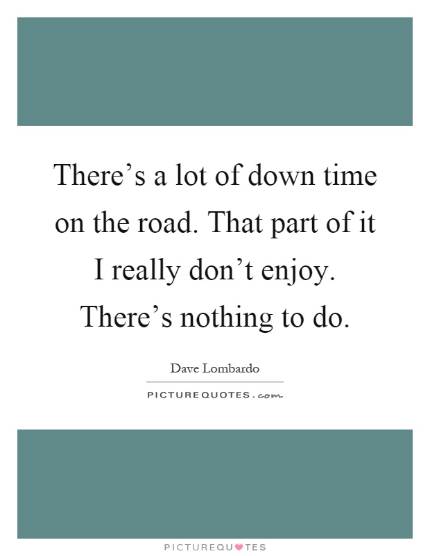 There's a lot of down time on the road. That part of it I really don't enjoy. There's nothing to do Picture Quote #1