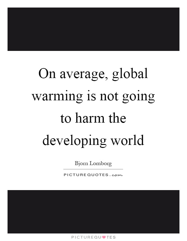 On average, global warming is not going to harm the developing world Picture Quote #1