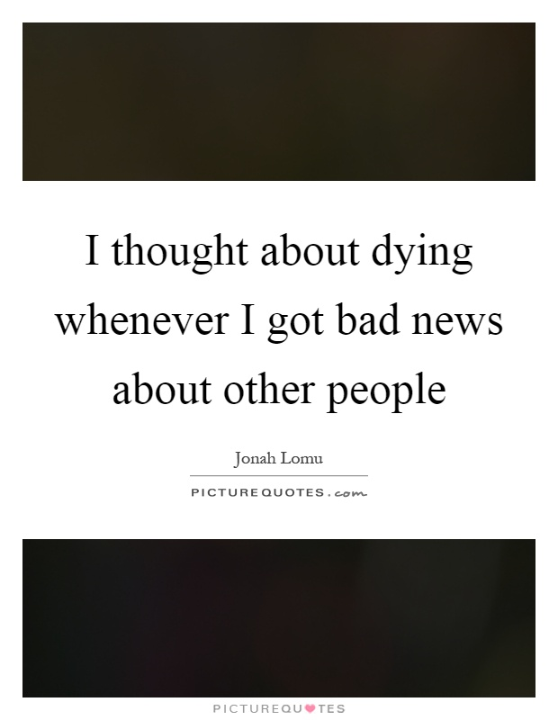 I thought about dying whenever I got bad news about other people Picture Quote #1