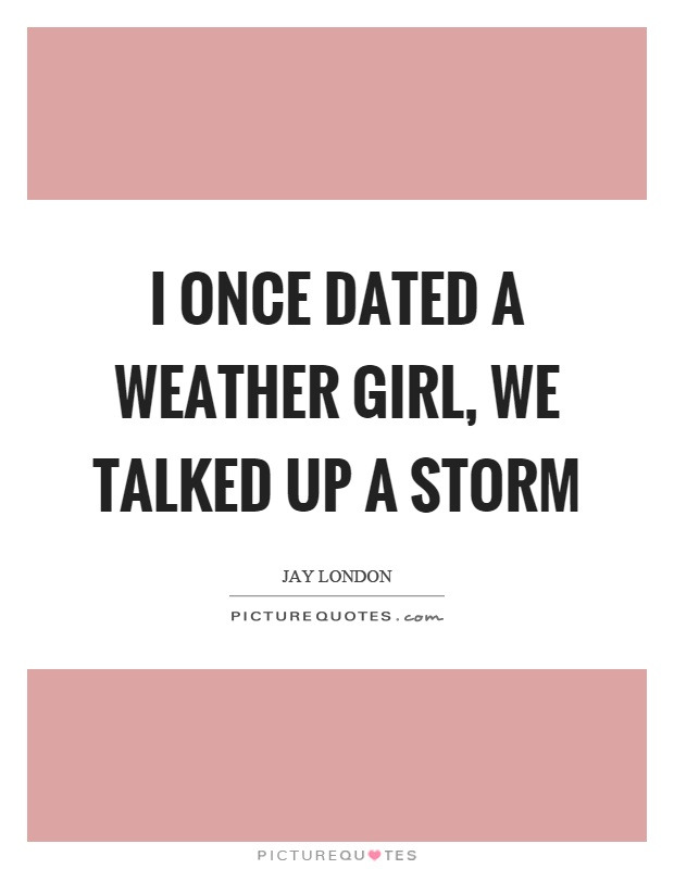 I once dated a weather girl, we talked up a storm Picture Quote #1