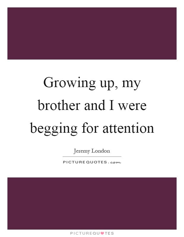 Growing up, my brother and I were begging for attention Picture Quote #1