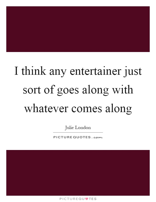 I think any entertainer just sort of goes along with whatever comes along Picture Quote #1