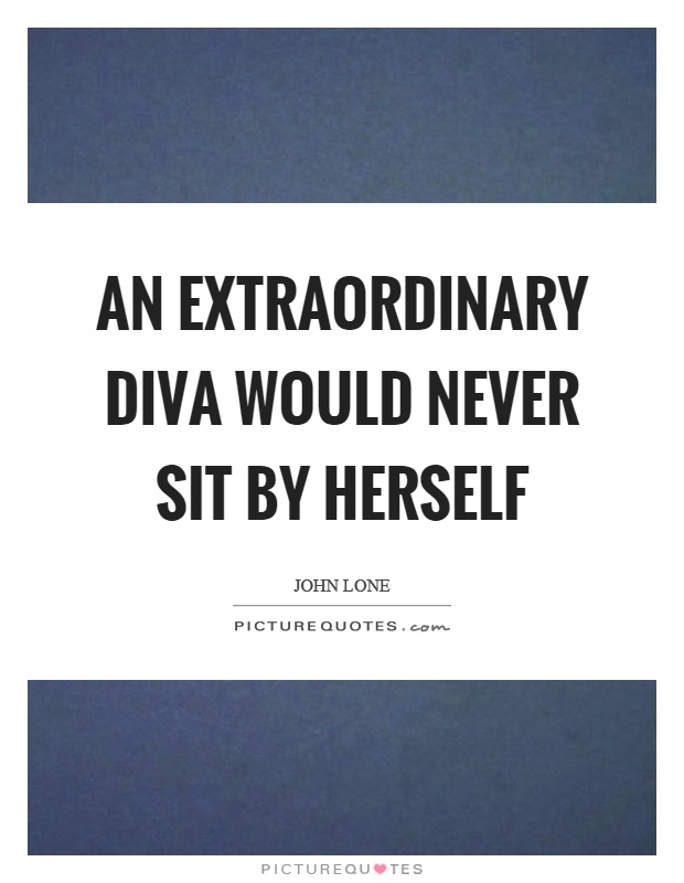 An extraordinary diva would never sit by herself Picture Quote #1