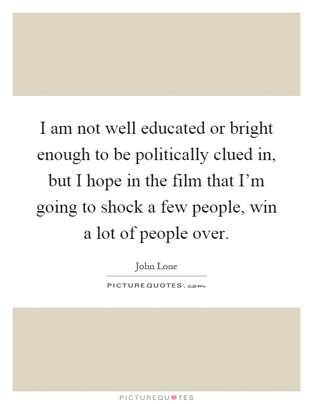 I am not well educated or bright enough to be politically clued in, but I hope in the film that I'm going to shock a few people, win a lot of people over Picture Quote #1