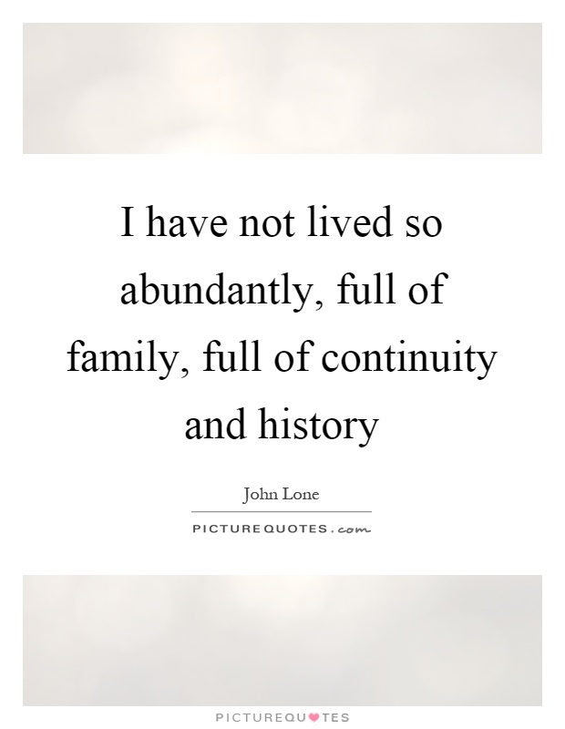 I have not lived so abundantly, full of family, full of continuity and history Picture Quote #1