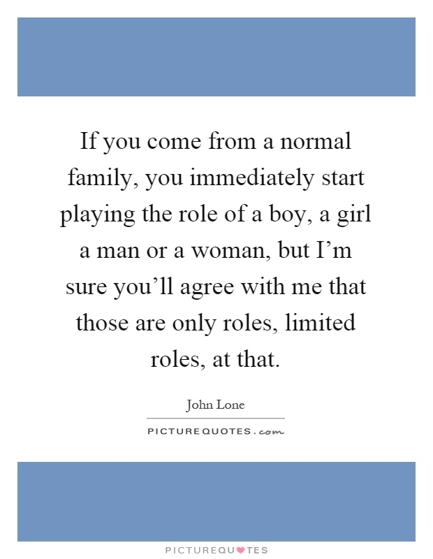 If you come from a normal family, you immediately start playing the role of a boy, a girl a man or a woman, but I'm sure you'll agree with me that those are only roles, limited roles, at that Picture Quote #1
