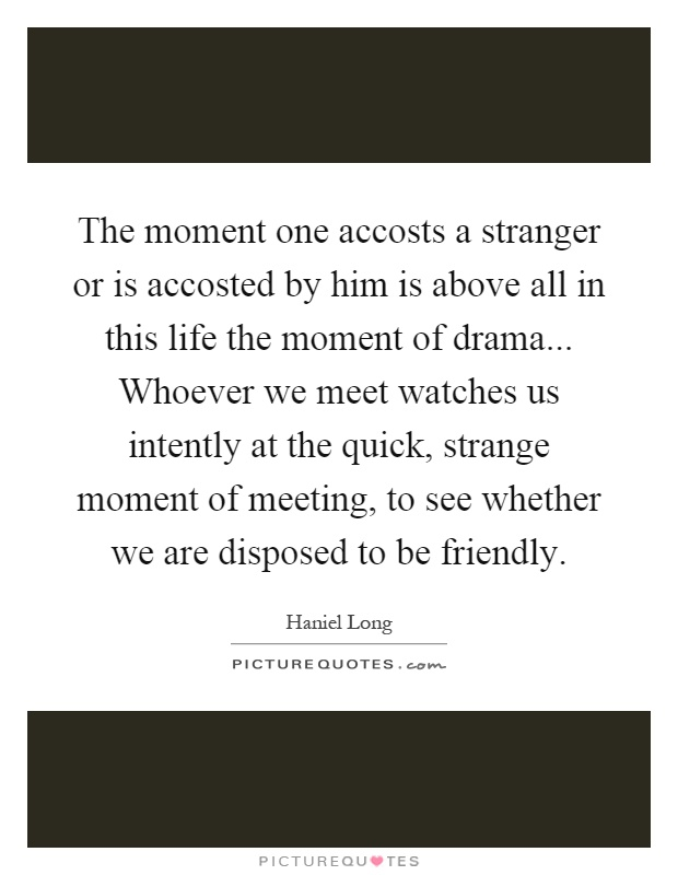 The moment one accosts a stranger or is accosted by him is above all in this life the moment of drama... Whoever we meet watches us intently at the quick, strange moment of meeting, to see whether we are disposed to be friendly Picture Quote #1