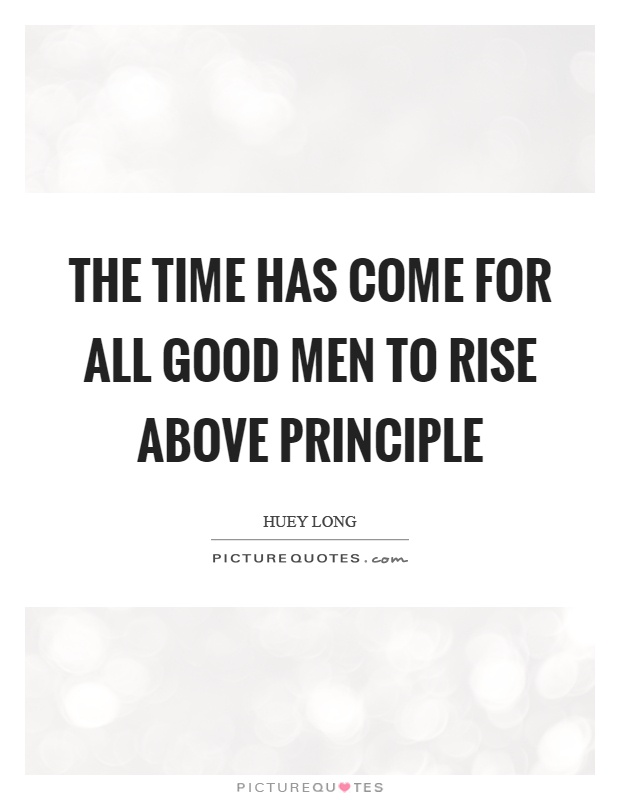 The time has come for all good men to rise above principle Picture Quote #1