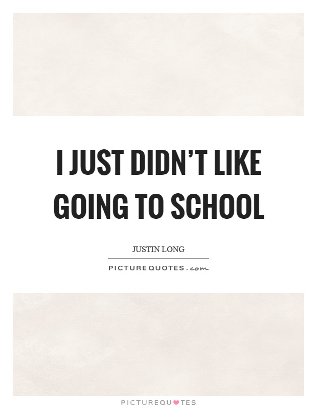 i never liked going to school Also, i never quite followed that school is a prison like mark, i didn't personally experience school in such a negative way i liked going to school.