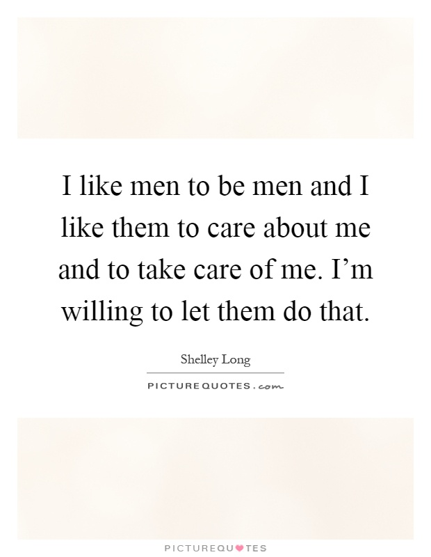 I like men to be men and I like them to care about me and to take care of me. I'm willing to let them do that Picture Quote #1