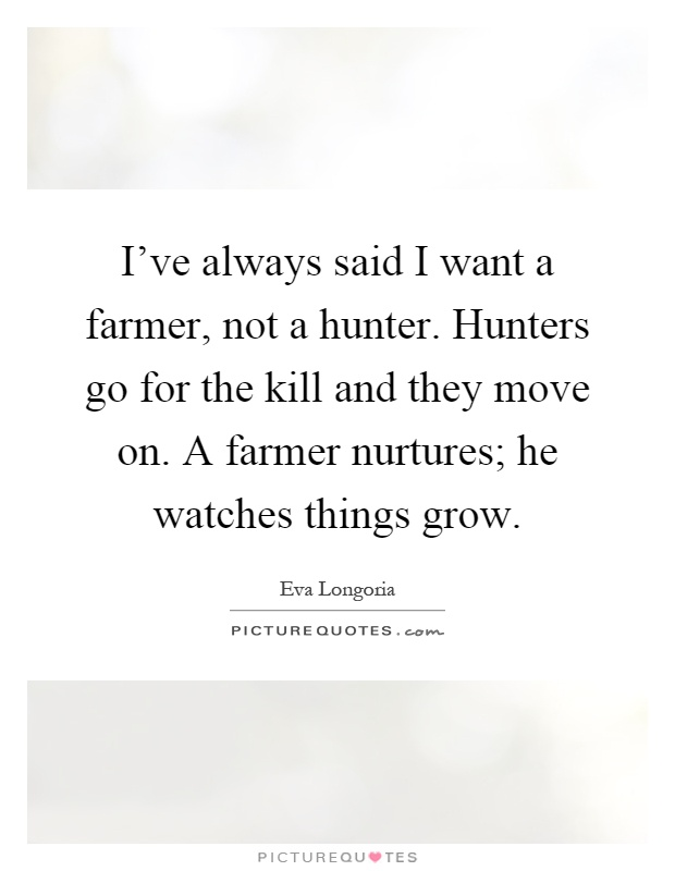 I've always said I want a farmer, not a hunter. Hunters go for the kill and they move on. A farmer nurtures; he watches things grow Picture Quote #1