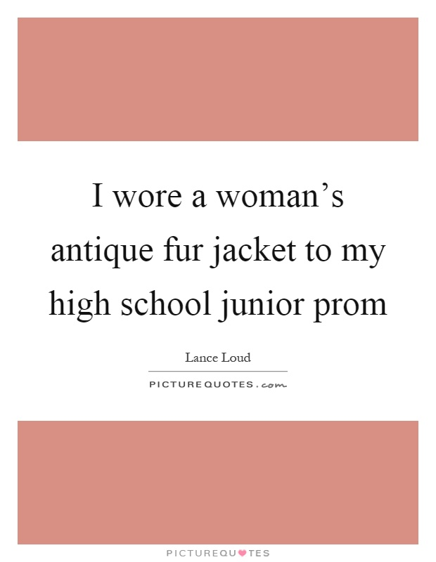 I wore a woman's antique fur jacket to my high school junior prom Picture Quote #1