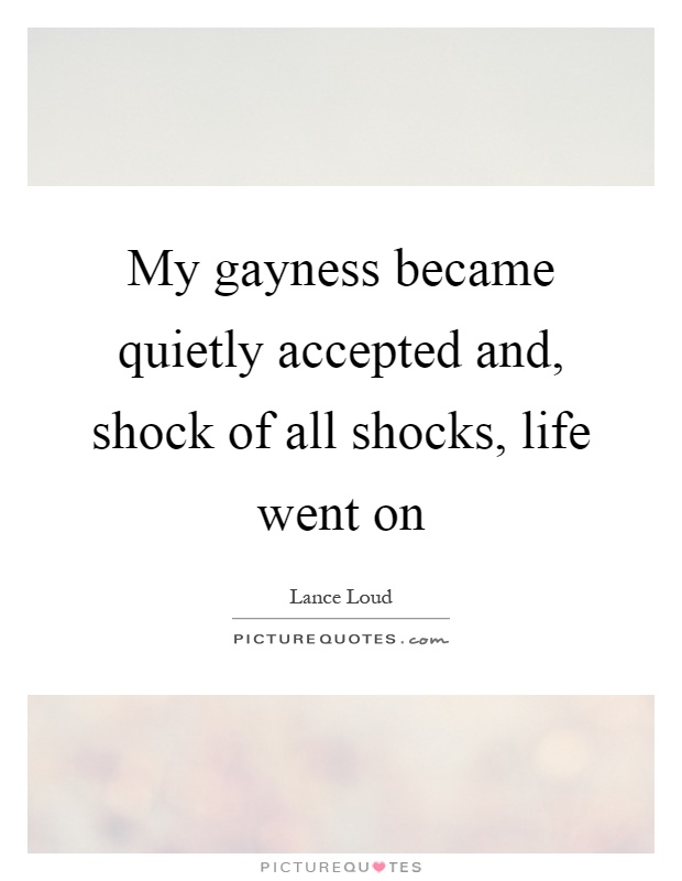 My gayness became quietly accepted and, shock of all shocks, life went on Picture Quote #1