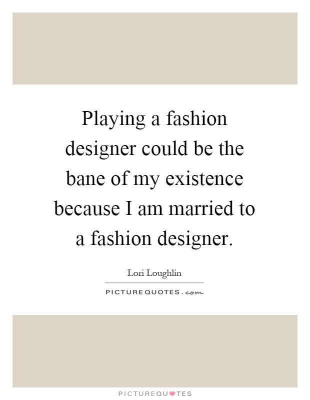 Playing a fashion designer could be the bane of my existence because I am married to a fashion designer Picture Quote #1