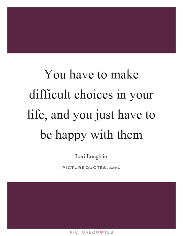 You have to make difficult choices in your life, and you just have to be happy with them Picture Quote #1
