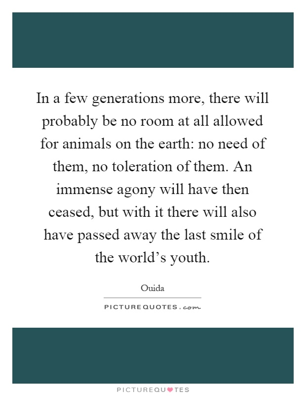 In a few generations more, there will probably be no room at all allowed for animals on the earth: no need of them, no toleration of them. An immense agony will have then ceased, but with it there will also have passed away the last smile of the world's youth Picture Quote #1
