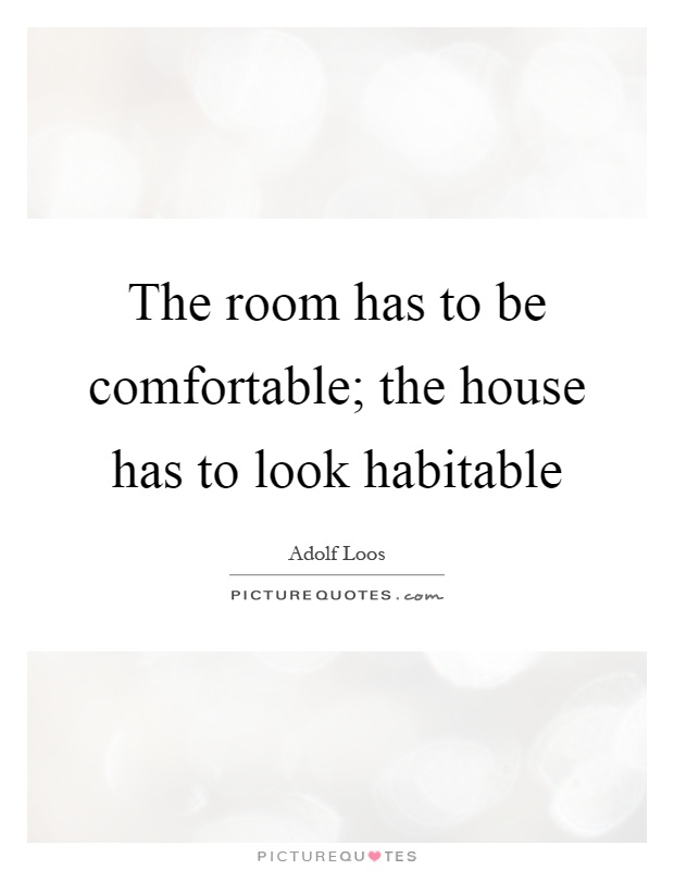 The room has to be comfortable; the house has to look habitable Picture Quote #1