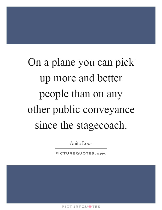 On a plane you can pick up more and better people than on any other public conveyance since the stagecoach Picture Quote #1