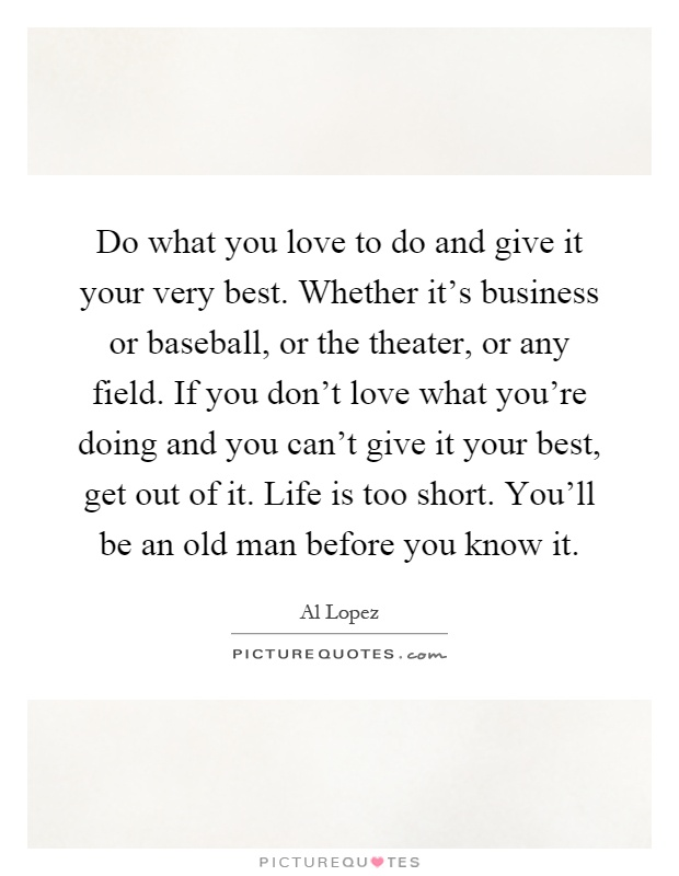 Do what you love to do and give it your very best. Whether it's business or baseball, or the theater, or any field. If you don't love what you're doing and you can't give it your best, get out of it. Life is too short. You'll be an old man before you know it Picture Quote #1